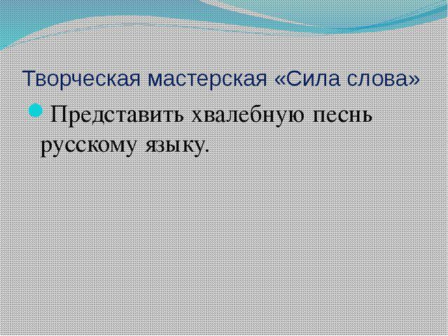 Творческая мастерская «Сила слова» Представить хвалебную песнь русскому языку.