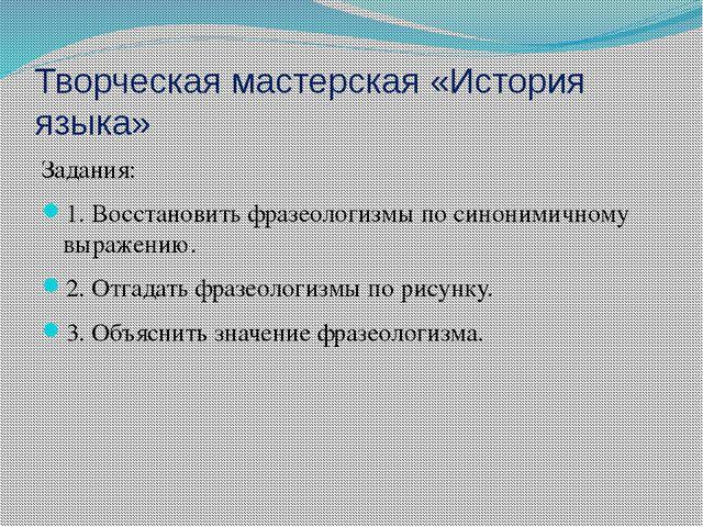 Творческая мастерская «История языка» Задания: 1. Восстановить фразеологизмы...