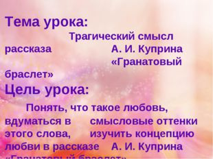 Тема урока: Трагический смысл рассказа А. И. Куприна «Гранатовый