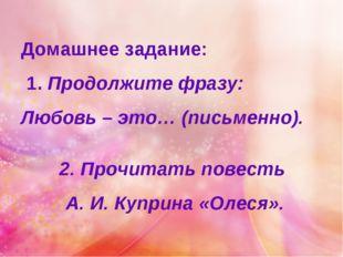 Домашнее задание: 1. Продолжите фразу: Любовь – это… (письменно). 2. Прочитат