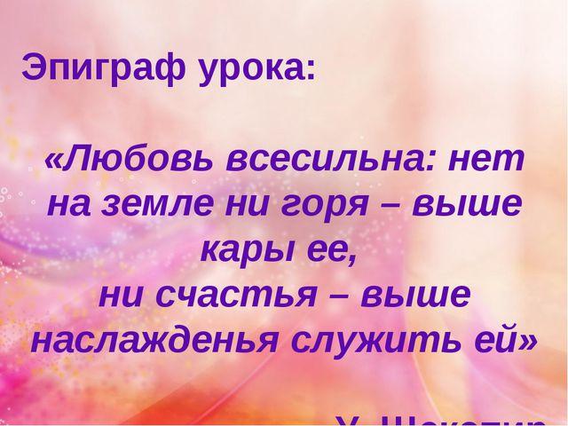 Эпиграф урока: «Любовь всесильна: нет на земле ни горя – выше кары ее, ни сча...