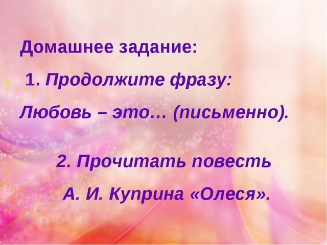 Домашнее задание: 1. Продолжите фразу: Любовь – это… (письменно). 2. Прочитат...