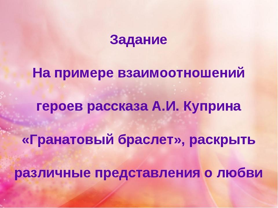 Задание На примере взаимоотношений героев рассказа А.И. Куприна «Гранатовый б...