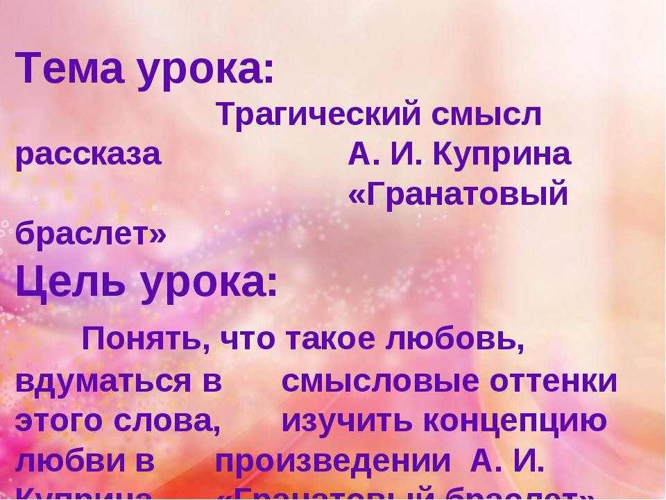 Тема урока: Трагический смысл рассказа А. И. Куприна «Гранатовый...