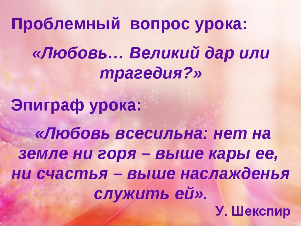 Проблемный вопрос урока: «Любовь… Великий дар или трагедия?» Эпиграф урока: «...