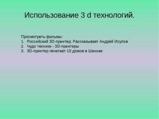 Использование 3 d технологий. Просмотреть фильмы: Российский 3D-принтер. Расс