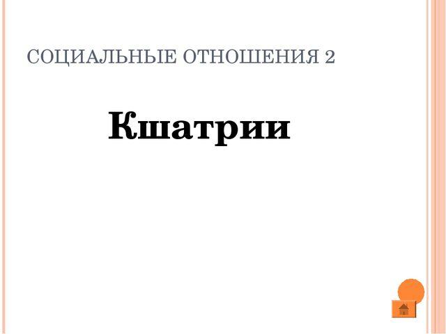 СОЦИАЛЬНЫЕ ОТНОШЕНИЯ 2 Кшатрии