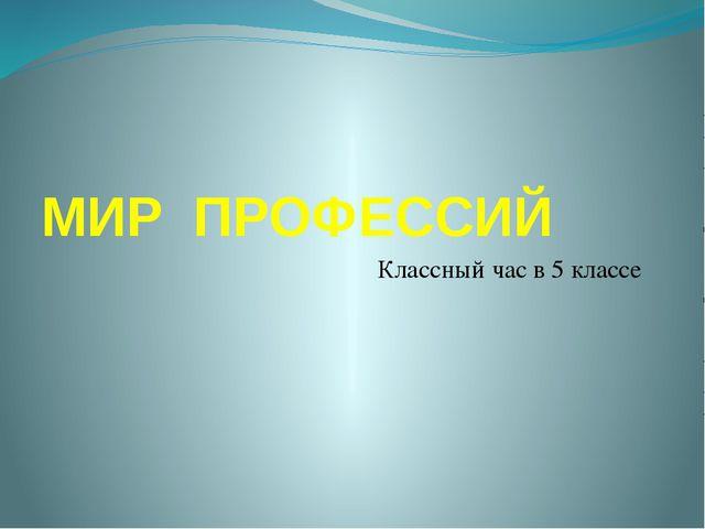 МИР ПРОФЕССИЙ Классный час в 5 классе