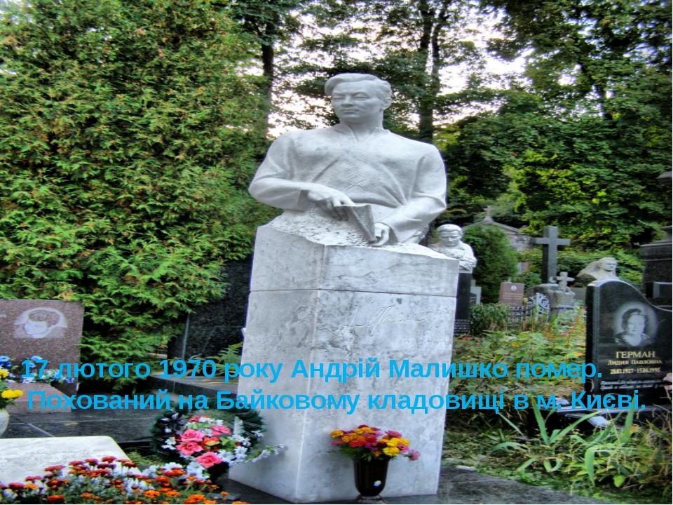 17 лютого 1970 року Андрій Малишко помер. Похований на Байковому кладовищі в...