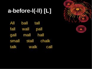 a-before-l(-ll) [L] All ball tall fall wall pall gall mall hall small stall c