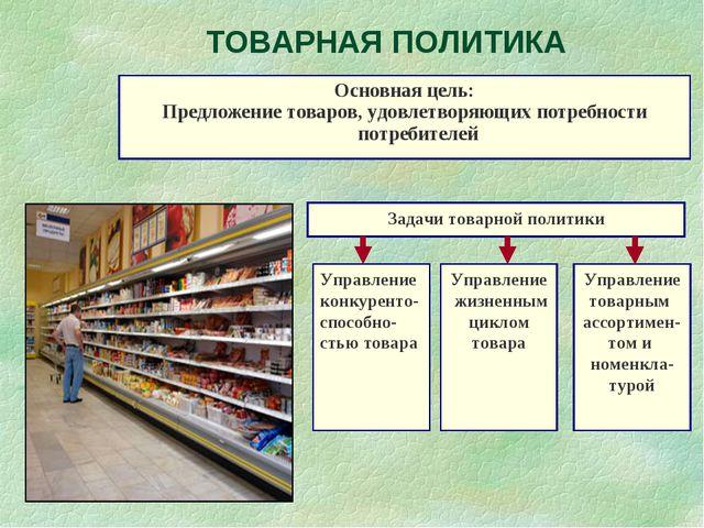 ТОВАРНАЯ ПОЛИТИКА Основная цель: Предложение товаров, удовлетворяющих потребн...