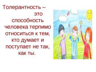 Толерантность – это способность человека терпимо относиться к тем, кто думае
