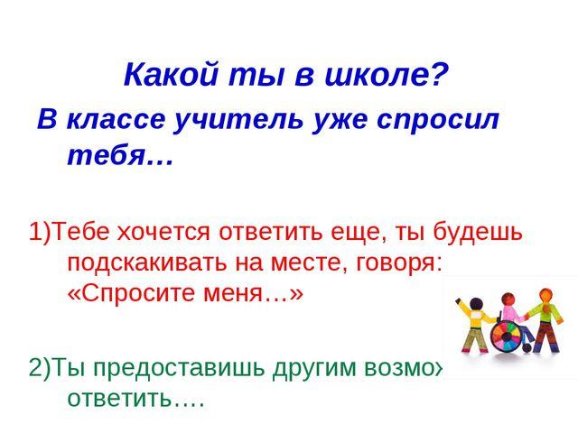 Какой ты в школе? В классе учитель уже спросил тебя… 1)Тебе хочется ответить...