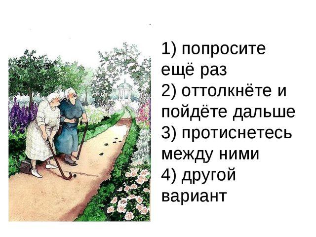 1) попросите ещё раз 2) оттолкнёте и пойдёте дальше 3) протиснетесь между ним...
