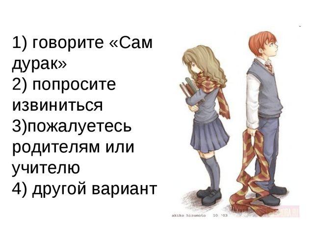 1) говорите «Сам дурак» 2) попросите извиниться 3)пожалуетесь родителям или у...