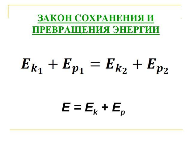 ЗАКОН СОХРАНЕНИЯ И ПРЕВРАЩЕНИЯ ЭНЕРГИИ E=Ek+Ep