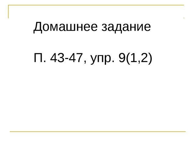 Домашнее задание П. 43-47, упр. 9(1,2)