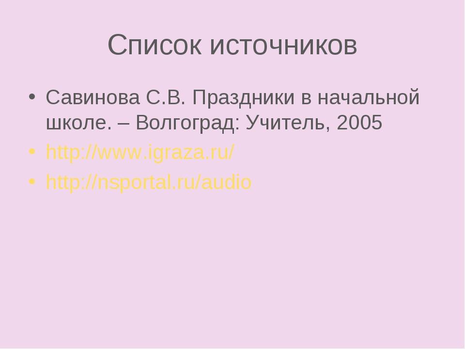 Список источников Савинова С.В. Праздники в начальной школе. – Волгоград: Учи...