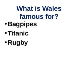 What is Wales famous for? Bagpipes Titanic Rugby