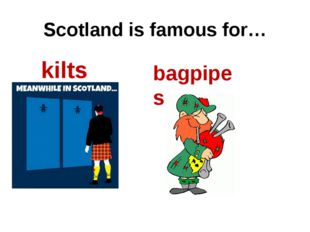 Scotland is famous for… kilts bagpipes