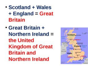 Scotland + Wales + England = Great Britain Great Britain + Northern Ireland =