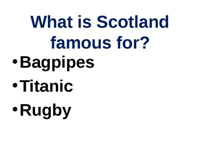 What is Scotland famous for? Bagpipes Titanic Rugby