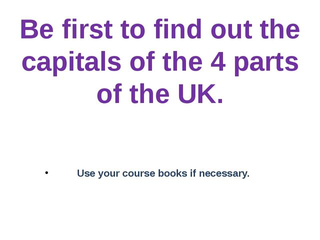 Be first to find out the capitals of the 4 parts of the UK. Use your course b...