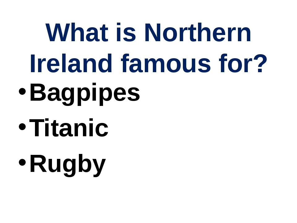 What is Northern Ireland famous for? Bagpipes Titanic Rugby