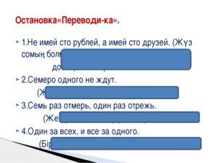 1.Не имей сто рублей, а имей сто друзей. (Жүз сомың болғанша, жүз досың болсы
