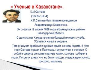 « Ученые в Казахстане». К.И.Сатпаев (1889-1964) К.И.Сатпаев был первым прези