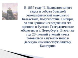 В 1857 году Ч. Валиханов много ездил и собрал большой этнографический матери