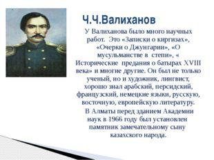 У Валиханова было много научных работ. Это «Записки о киргизах», «Очерки о Дж