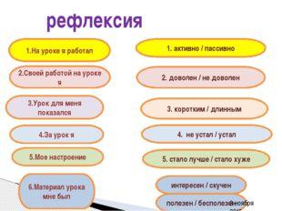 рефлексия 3.Урок для меня показался 1. активно / пассивно 4.За урок я 5.Мое