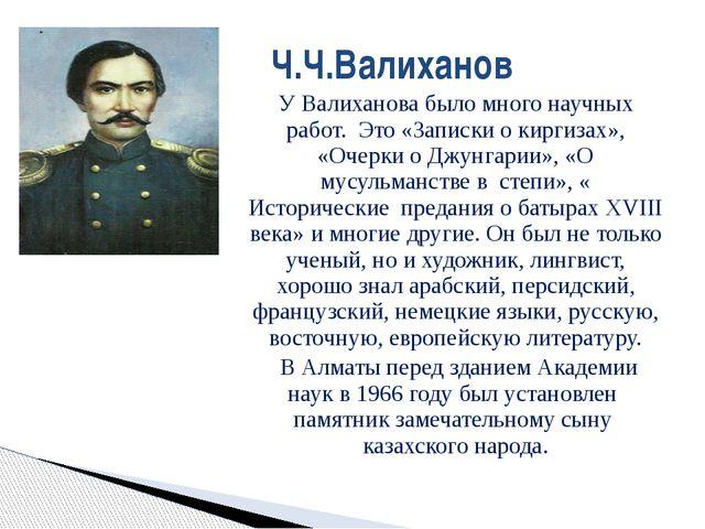 У Валиханова было много научных работ. Это «Записки о киргизах», «Очерки о Дж...