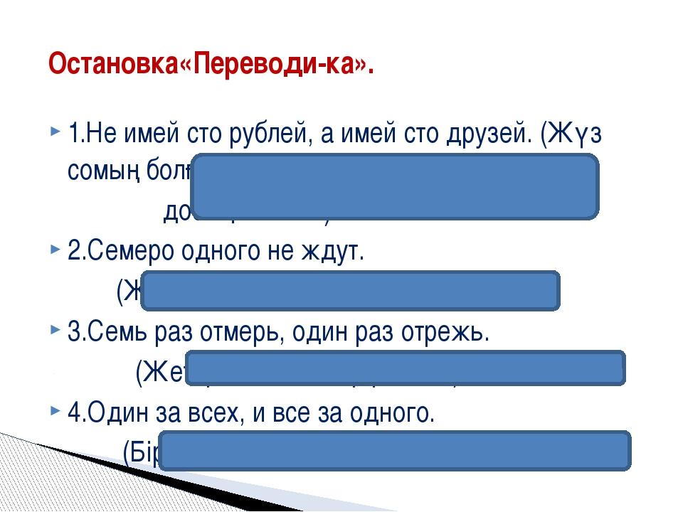 1.Не имей сто рублей, а имей сто друзей. (Жүз сомың болғанша, жүз досың болсы...