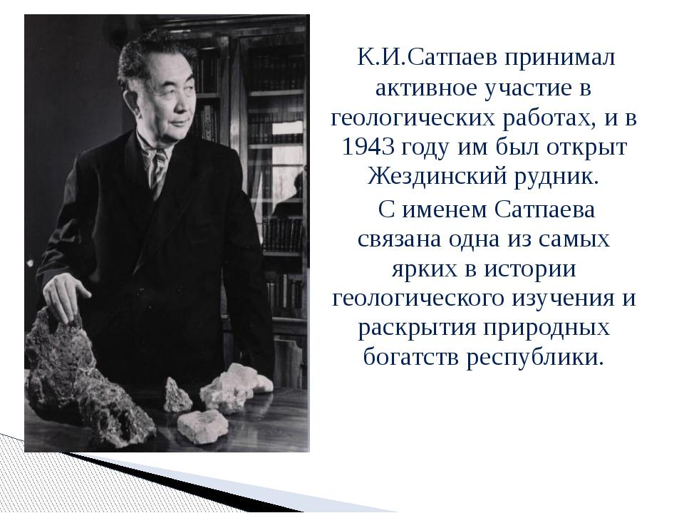 К.И.Сатпаев принимал активное участие в геологических работах, и в 1943 году...