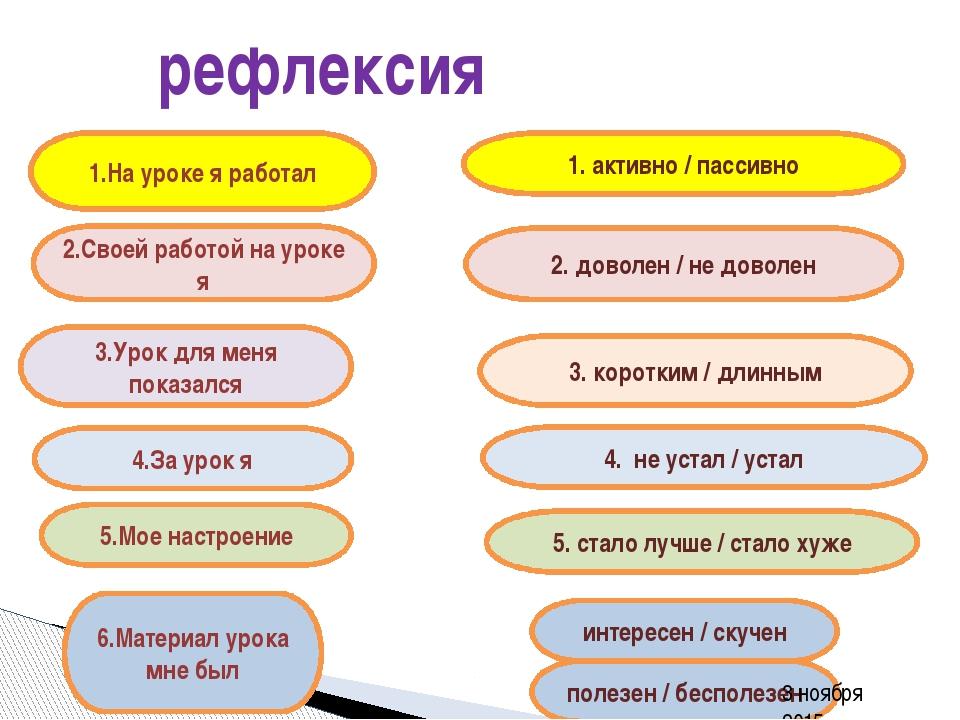 рефлексия 3.Урок для меня показался 1. активно / пассивно 4.За урок я 5.Мое...