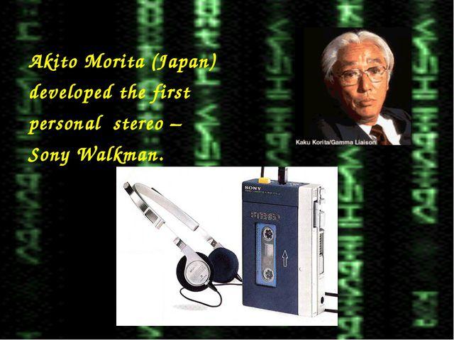 Akito Morita (Japan) developed the first personal stereo – Sony Walkman.