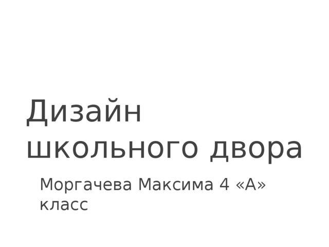 Дизайн школьного двора Моргачева Максима 4 «А» класс