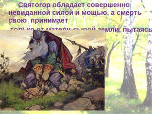 Святогор обладает совершенно невиданной силой и мощью, а смерть свою принима
