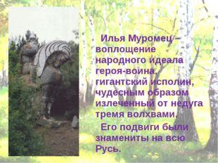 Илья Муромец – воплощение народного идеала героя-воина, гигантский исполин,