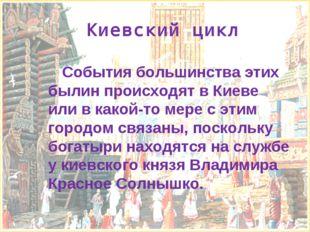 Киевский цикл События большинства этих былин происходят в Киеве или в какой-т