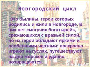 Новгородский цикл Это былины, герои которых родились и жили в Новгороде. В ни