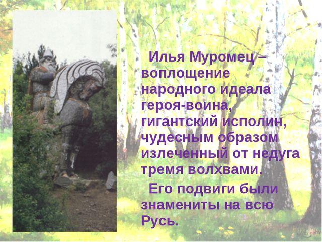 Илья Муромец – воплощение народного идеала героя-воина, гигантский исполин,...