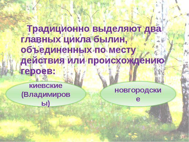 Традиционно выделяют два главных цикла былин, объединенных по месту действия...