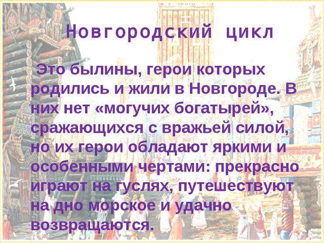 Новгородский цикл Это былины, герои которых родились и жили в Новгороде. В ни...