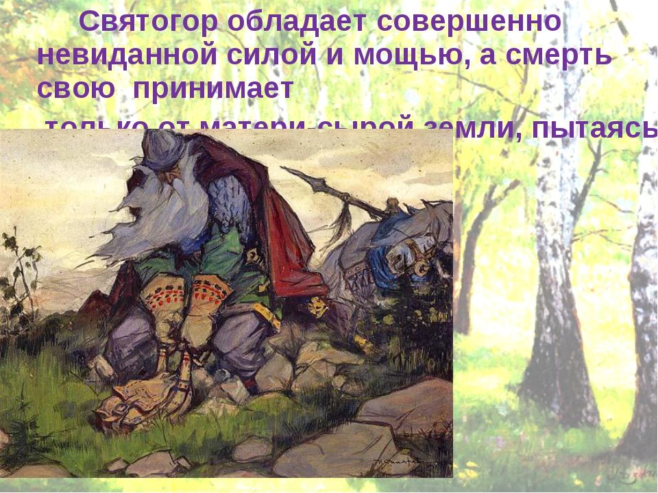 Святогор обладает совершенно невиданной силой и мощью, а смерть свою принима...