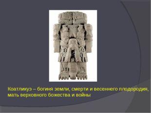 Коатликуэ – богиня земли, смерти и весеннего плодородия, мать верховного боже