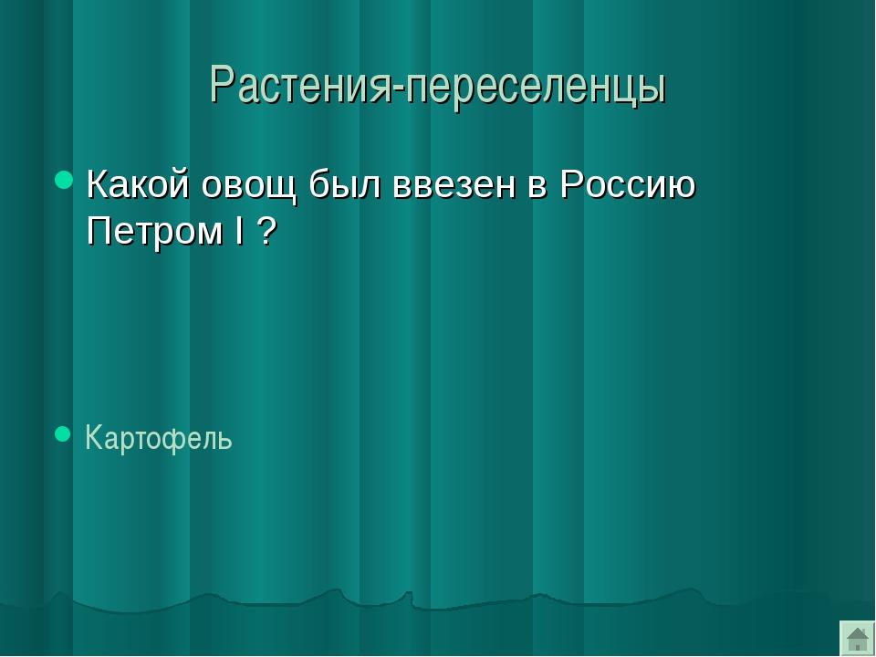 Растения-переселенцы Какой овощ был ввезен в Россию Петром I ? Картофель