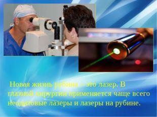 Новая жизнь рубина – это лазер. В глазной хирургии применяется чаще всего не